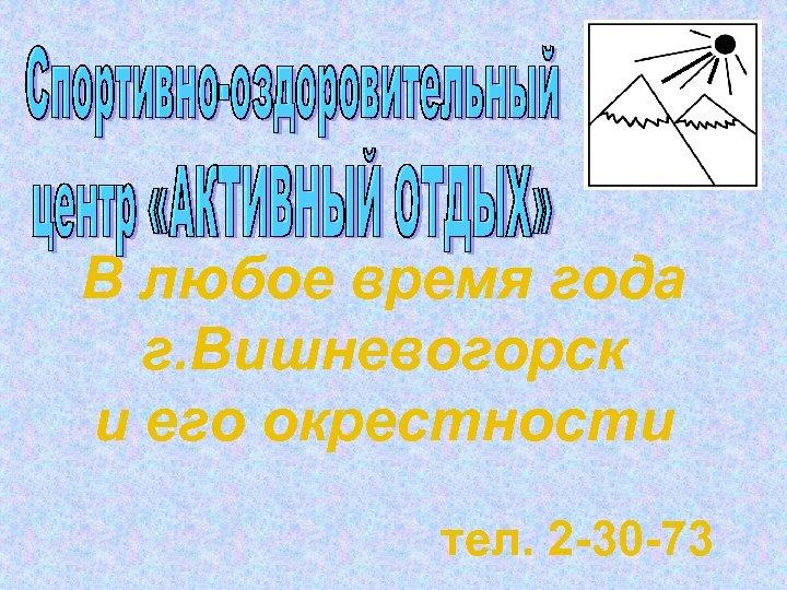 В любое время года г. Вишневогорск и его окрестности тел. 2 -30 -73