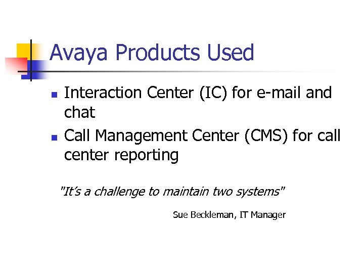 Avaya Products Used n n Interaction Center (IC) for e-mail and chat Call Management