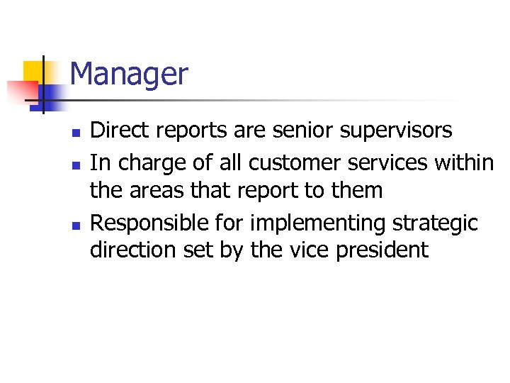 Manager n n n Direct reports are senior supervisors In charge of all customer