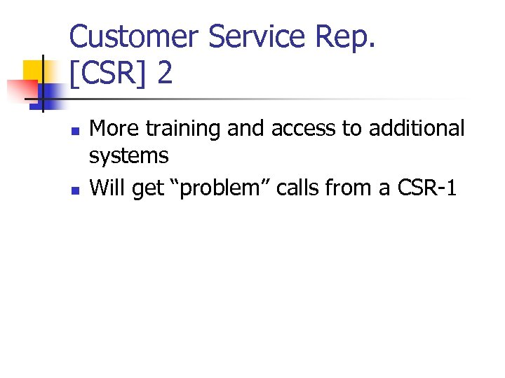 Customer Service Rep. [CSR] 2 n n More training and access to additional systems