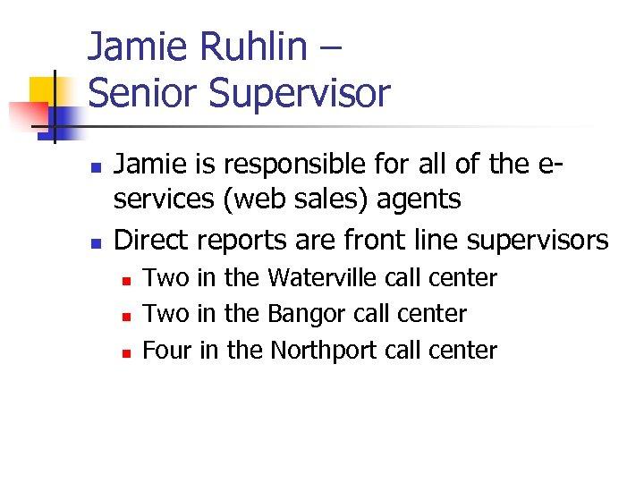 Jamie Ruhlin – Senior Supervisor n n Jamie is responsible for all of the
