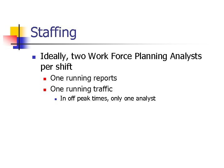 Staffing n Ideally, two Work Force Planning Analysts per shift n n One running