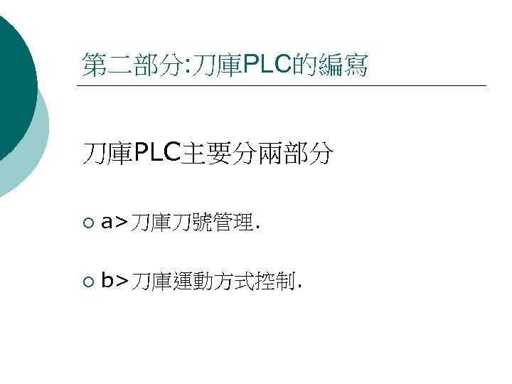 第二部分: 刀庫PLC的編寫 刀庫PLC主要分兩部分 ¡ a>刀庫刀號管理. ¡ b>刀庫運動方式控制.