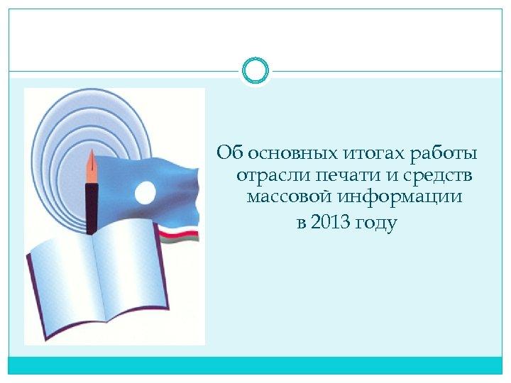 Об основных итогах работы отрасли печати и средств массовой информации в 2013 году