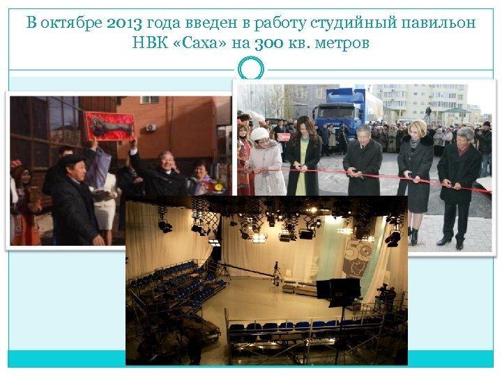 В октябре 2013 года введен в работу студийный павильон НВК «Саха» на 300 кв.