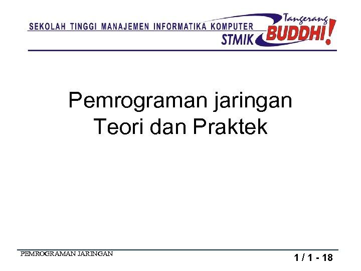 Pemrograman jaringan Teori dan Praktek PEMROGRAMAN JARINGAN 1 / 1 - 18