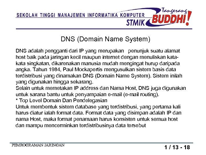 DNS (Domain Name System) DNS adalah pengganti dari IP yang merupakan penunjuk suatu alamat