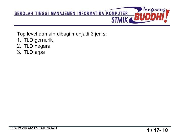 Top level domain dibagi menjadi 3 jenis: 1. TLD gernerik 2. TLD negara 3.