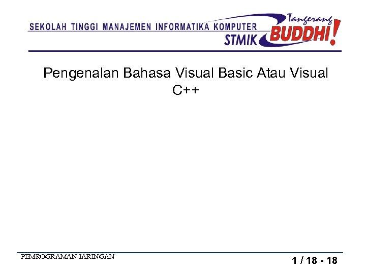 Pengenalan Bahasa Visual Basic Atau Visual C++ PEMROGRAMAN JARINGAN 1 / 18 - 18