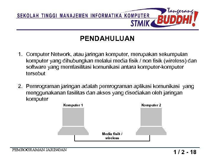 PENDAHULUAN 1. Computer Network, atau jaringan komputer, merupakan sekumpulan komputer yang dihubungkan melalui media