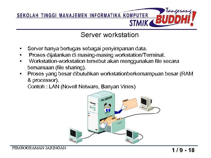 Server workstation • • Server hanya bertugas sebagai penyimpanan data. Proses dijalankan di masing-masing