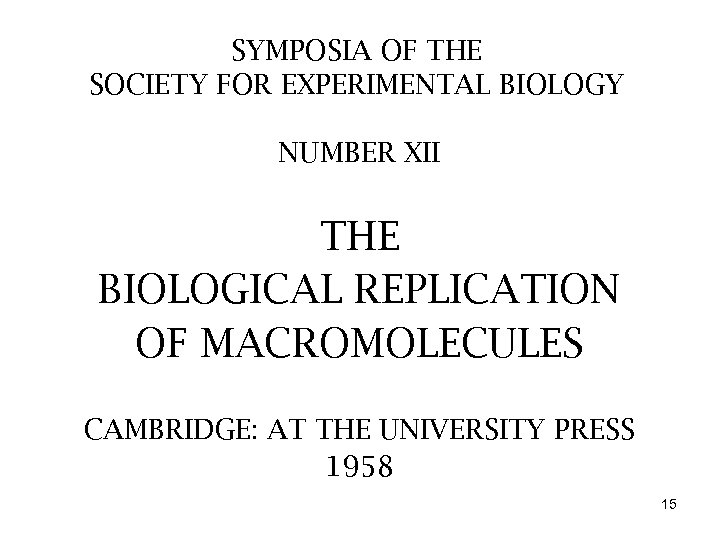 SYMPOSIA OF THE SOCIETY FOR EXPERIMENTAL BIOLOGY NUMBER XII THE BIOLOGICAL REPLICATION OF MACROMOLECULES