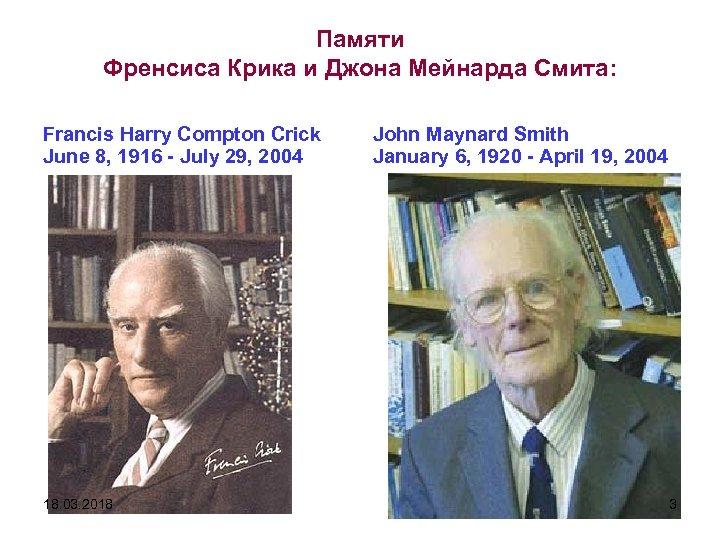 Памяти Френсиса Крика и Джона Мейнарда Смита: Francis Harry Compton Crick June 8, 1916