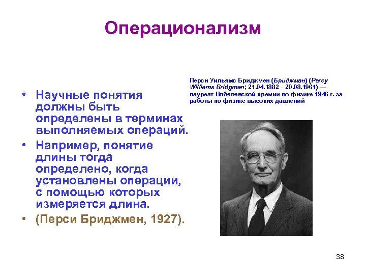Операционализм • Научные понятия должны быть определены в терминах выполняемых операций. • Например, понятие