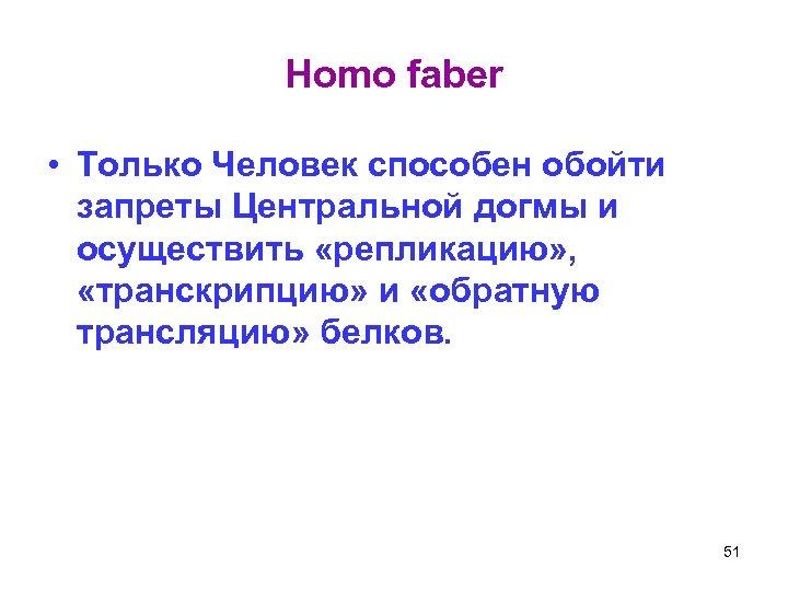 Homo faber • Только Человек способен обойти запреты Центральной догмы и осуществить «репликацию» ,