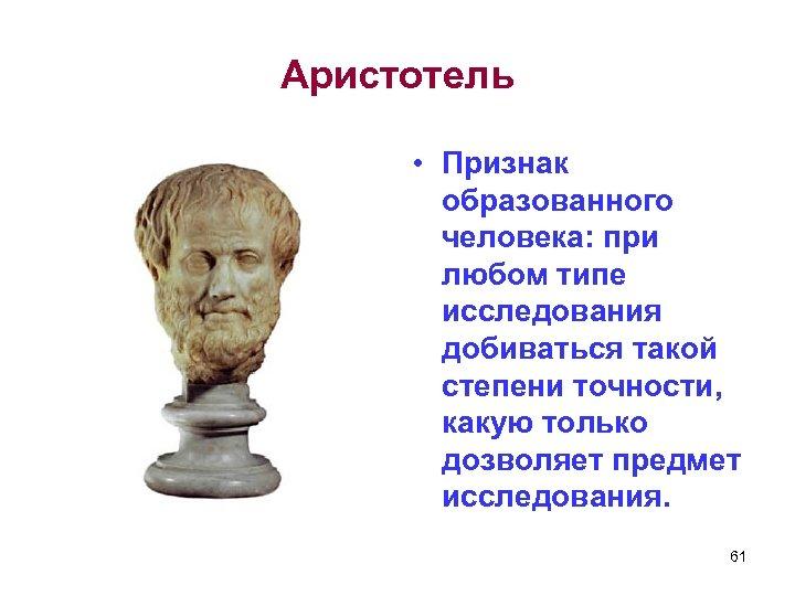 Аристотель • Признак образованного человека: при любом типе исследования добиваться такой степени точности, какую