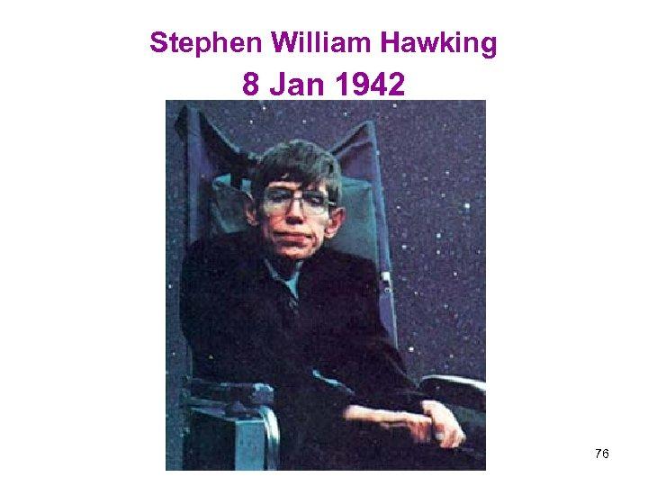 Stephen William Hawking 8 Jan 1942 76