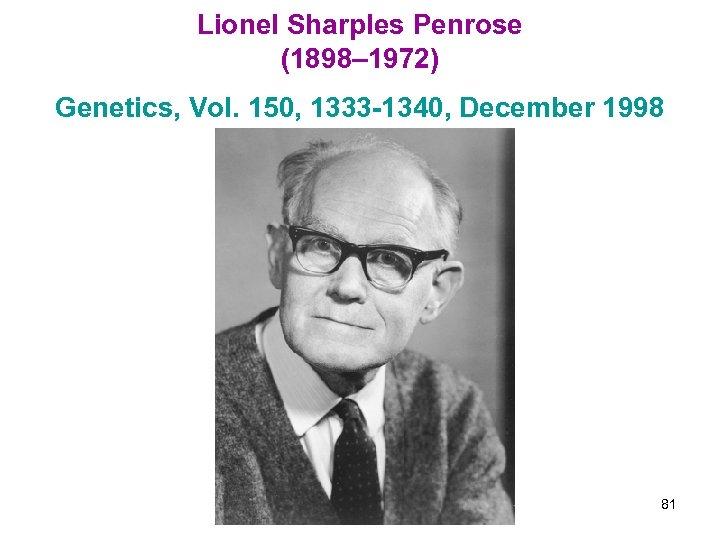 Lionel Sharples Penrose (1898– 1972) Genetics, Vol. 150, 1333 -1340, December 1998 81