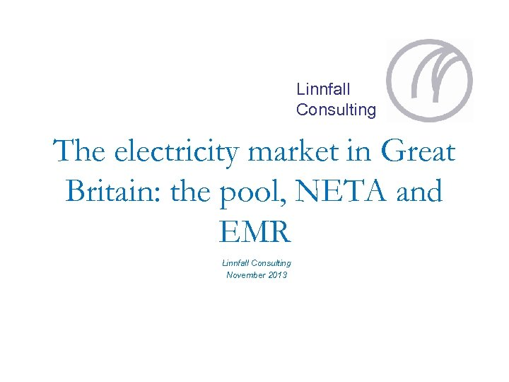 Linnfall Consulting The electricity market in Great Britain: the pool, NETA and EMR Linnfall