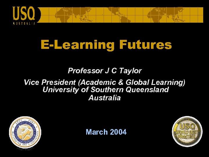 E-Learning Futures Professor J C Taylor Vice President (Academic & Global Learning) University of