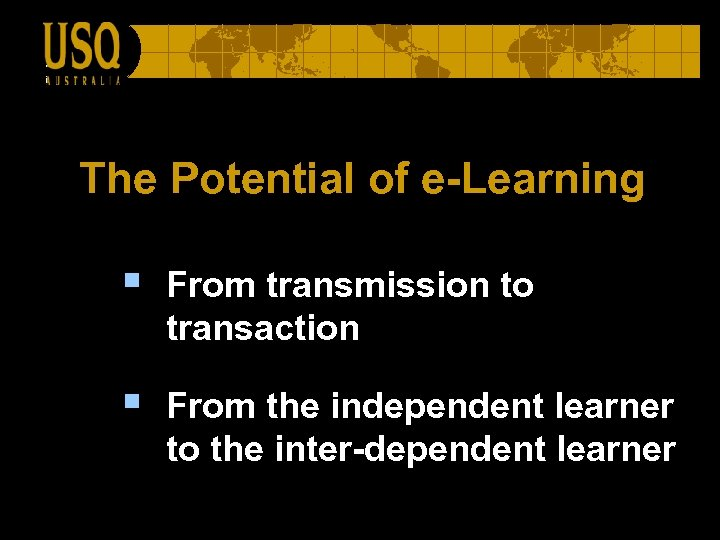 The Potential of e-Learning § From transmission to transaction § From the independent learner