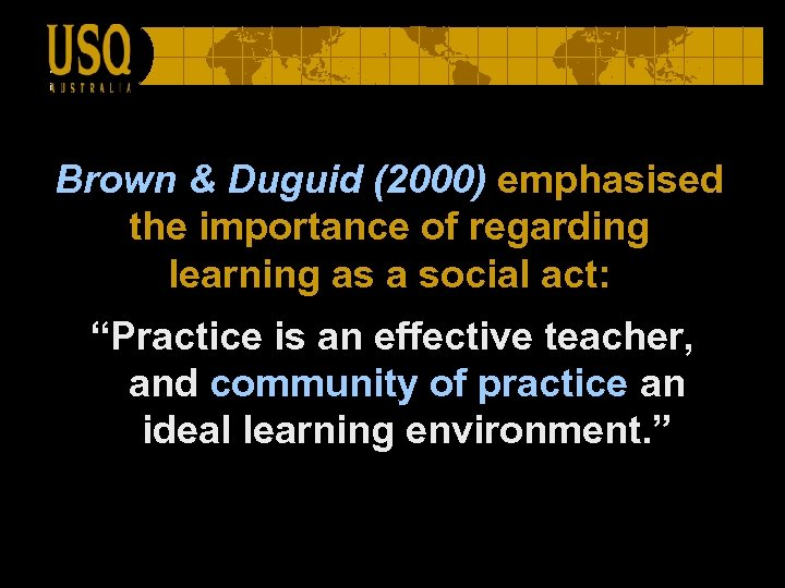 Brown & Duguid (2000) emphasised the importance of regarding learning as a social act: