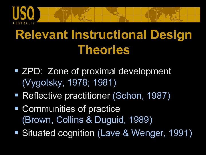 Relevant Instructional Design Theories § ZPD: Zone of proximal development (Vygotsky, 1978; 1981) §