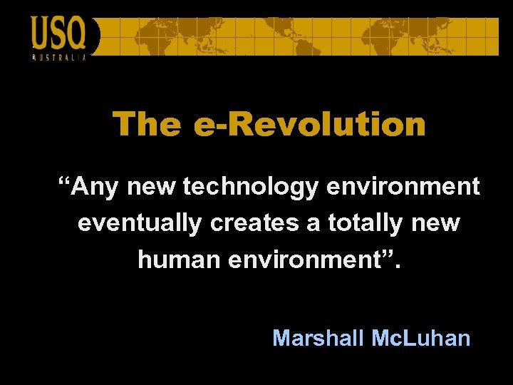 "The e-Revolution ""Any new technology environment eventually creates a totally new human environment"". Marshall"
