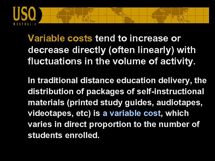 Variable costs tend to increase or decrease directly (often linearly) with fluctuations in the