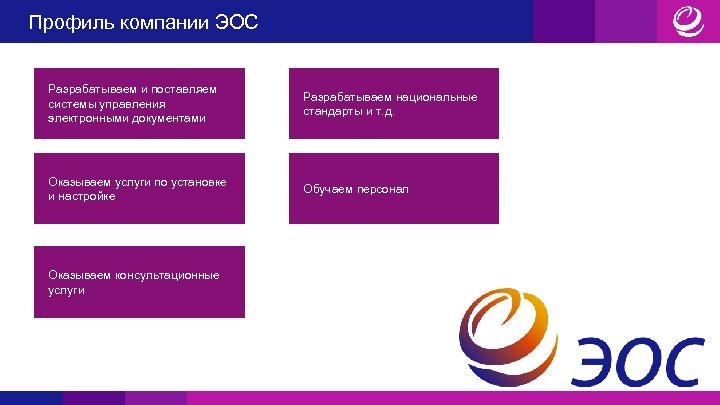 Профиль компании ЭОС Разрабатываем и поставляем системы управления электронными документами Разрабатываем национальные стандарты и