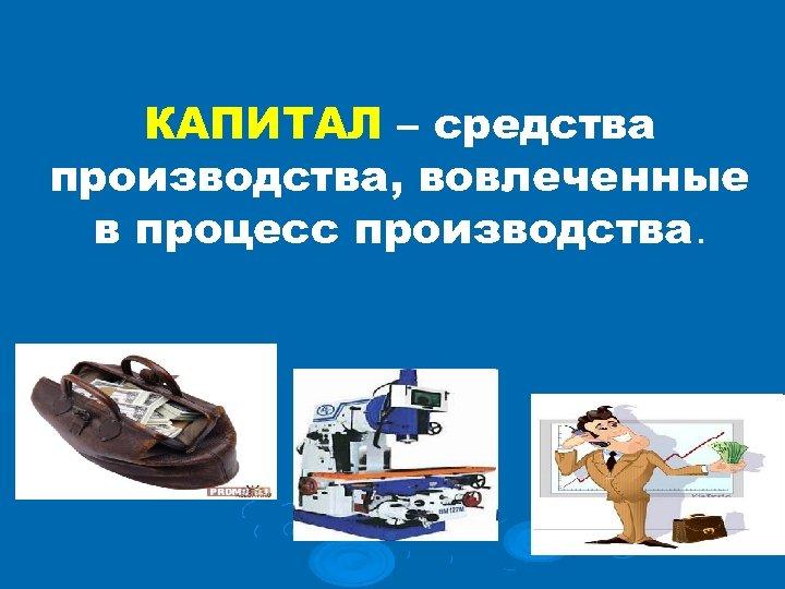 КАПИТАЛ – средства производства, вовлеченные в процесс производства.