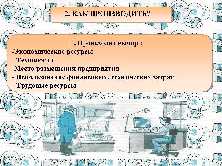 . 2. КАК ПРОИЗВОДИТЬ? 1. Происходит выбор : -Экономические ресурсы - Технологии -Место размещения