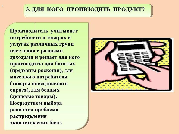 . 3. ДЛЯ КОГО ПРОИВЗОДИТЬ ПРОДУКТ? Производитель учитывает потребности в товарах и услугах различных