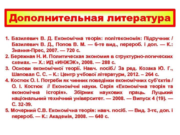 Дополнительная литература 1. Базилевич В. Д. Економічна теорія: політекономія: Підручник / Базилевич В. Д.