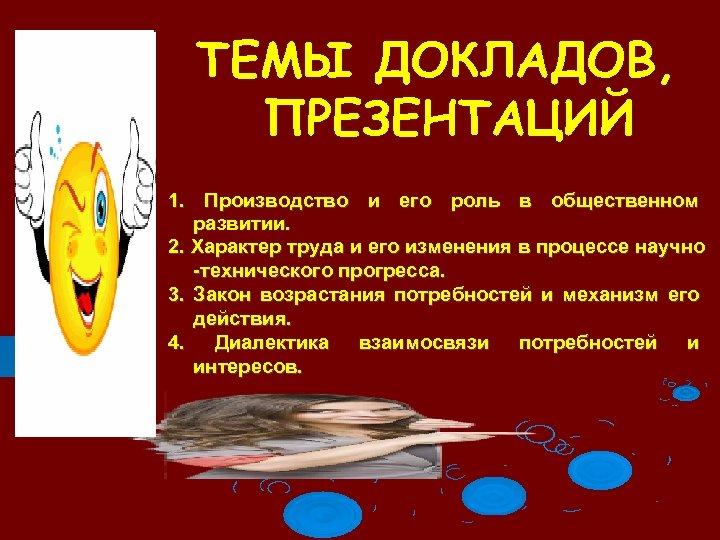ТЕМЫ ДОКЛАДОВ, ПРЕЗЕНТАЦИЙ 1. Производство и его роль в общественном развитии. 2. Характер труда