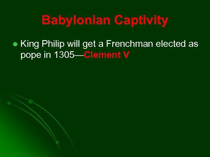 Babylonian Captivity l King Philip will get a Frenchman elected as pope in 1305—Clement