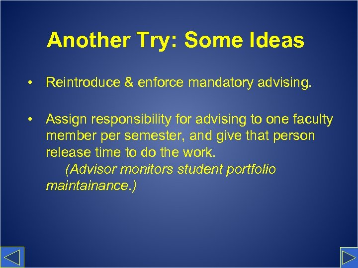 Another Try: Some Ideas • Reintroduce & enforce mandatory advising. • Assign responsibility for