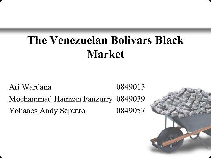 The Venezuelan Bolivars Black Market Ari Wardana 0849013 Mochammad Hamzah Fanzurry 0849039 Yohanes Andy