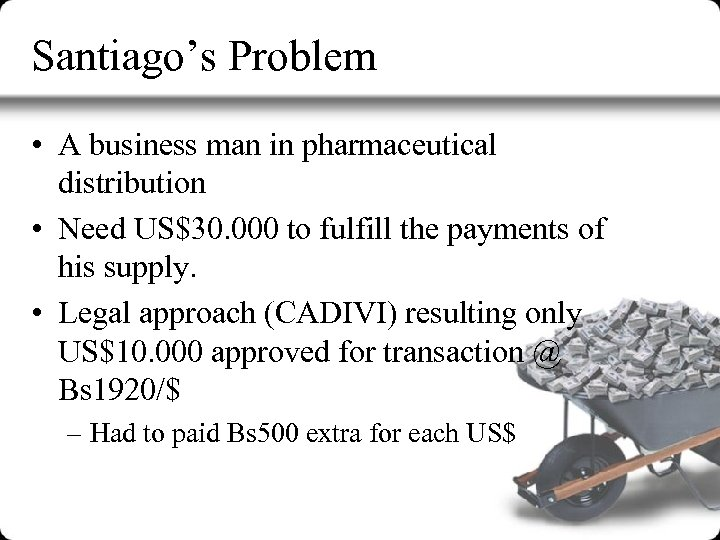 Santiago's Problem • A business man in pharmaceutical distribution • Need US$30. 000 to
