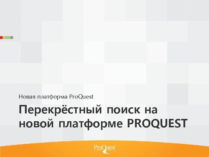 Новая платформа Pro. Quest Перекрёстный поиск на новой платформе PROQUEST