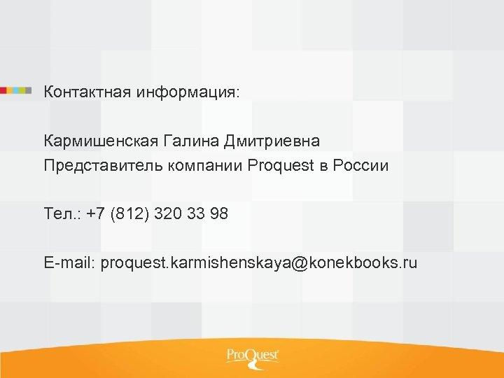 Контактная информация: Кармишенская Галина Дмитриевна Представитель компании Proquest в России Тел. : +7 (812)
