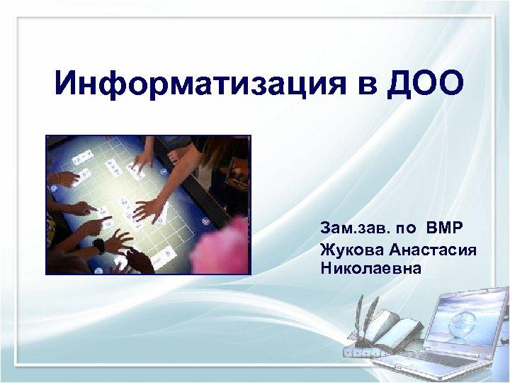 Информатизация в ДОО Зам. зав. по ВМР Жукова Анастасия Николаевна