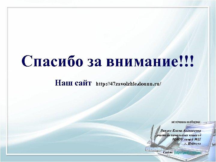 Спасибо за внимание!!! Наш сайт http: //47 zavolzhie. dounn. ru/ источник шаблона: Ранько Елена