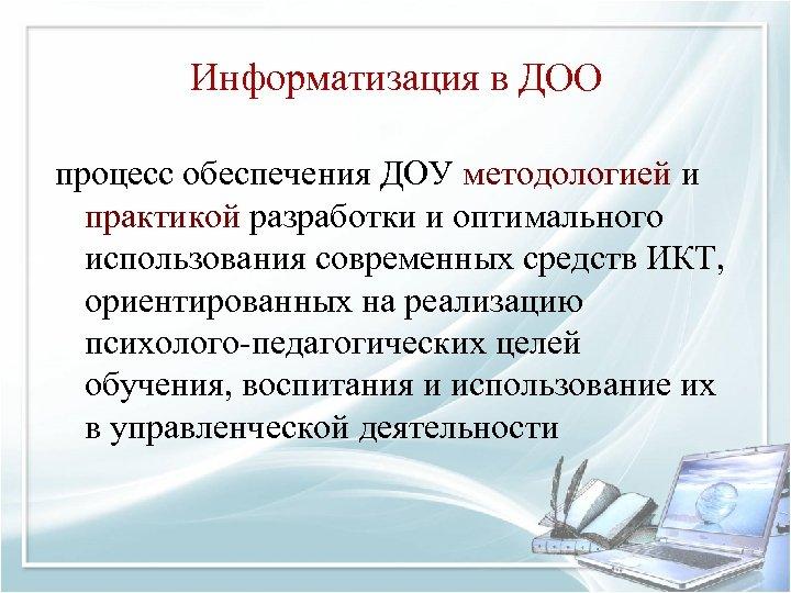 Информатизация в ДОО процесс обеспечения ДОУ методологией и практикой разработки и оптимального использования современных