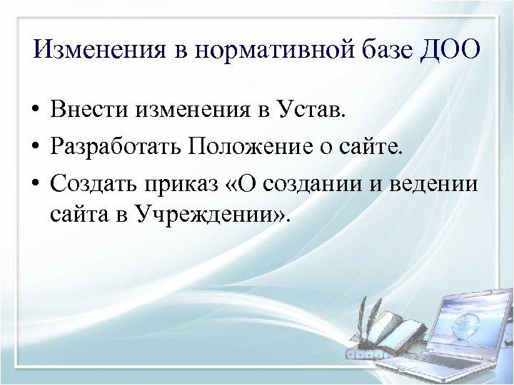 Изменения в нормативной базе ДОО • Внести изменения в Устав. • Разработать Положение о
