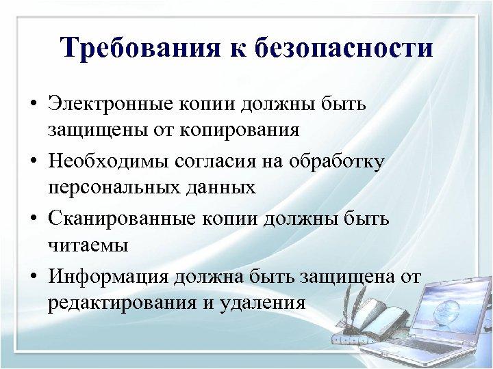 Требования к безопасности • Электронные копии должны быть защищены от копирования • Необходимы согласия