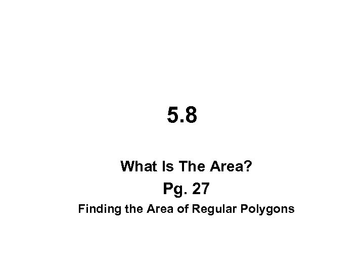 5. 8 What Is The Area? Pg. 27 Finding the Area of Regular Polygons