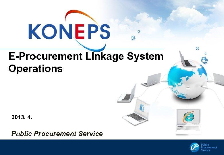 E-Procurement Linkage System Operations 2013. 4. Public Procurement Service