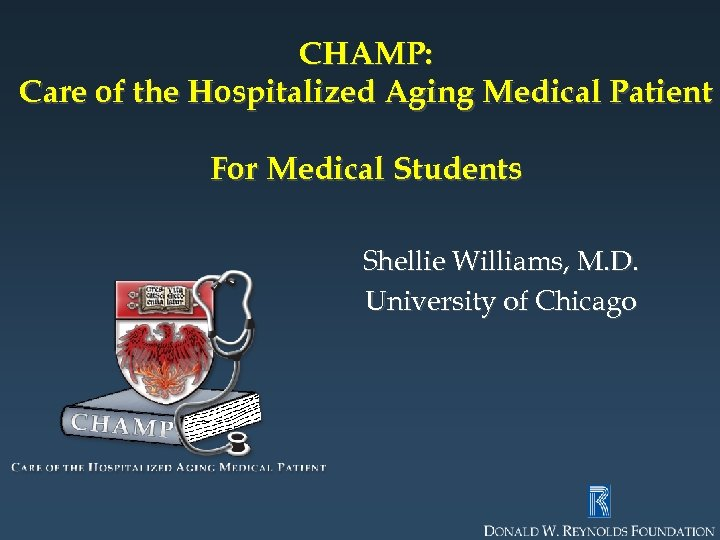 CHAMP: Care of the Hospitalized Aging Medical Patient For Medical Students Shellie Williams, M.