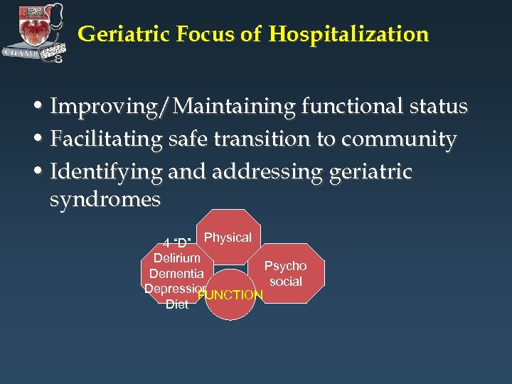 Geriatric Focus of Hospitalization • Improving/Maintaining functional status • Facilitating safe transition to community